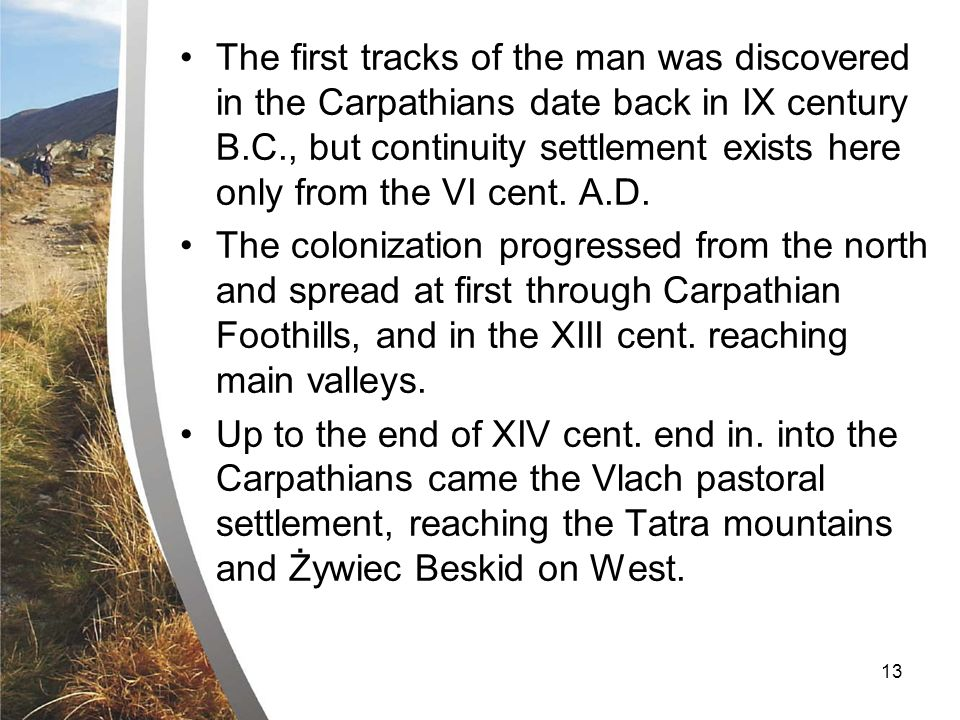 13 The first tracks of the man was discovered in the Carpathians date back in IX century B.C., but continuity settlement exists here only from the VI cent.