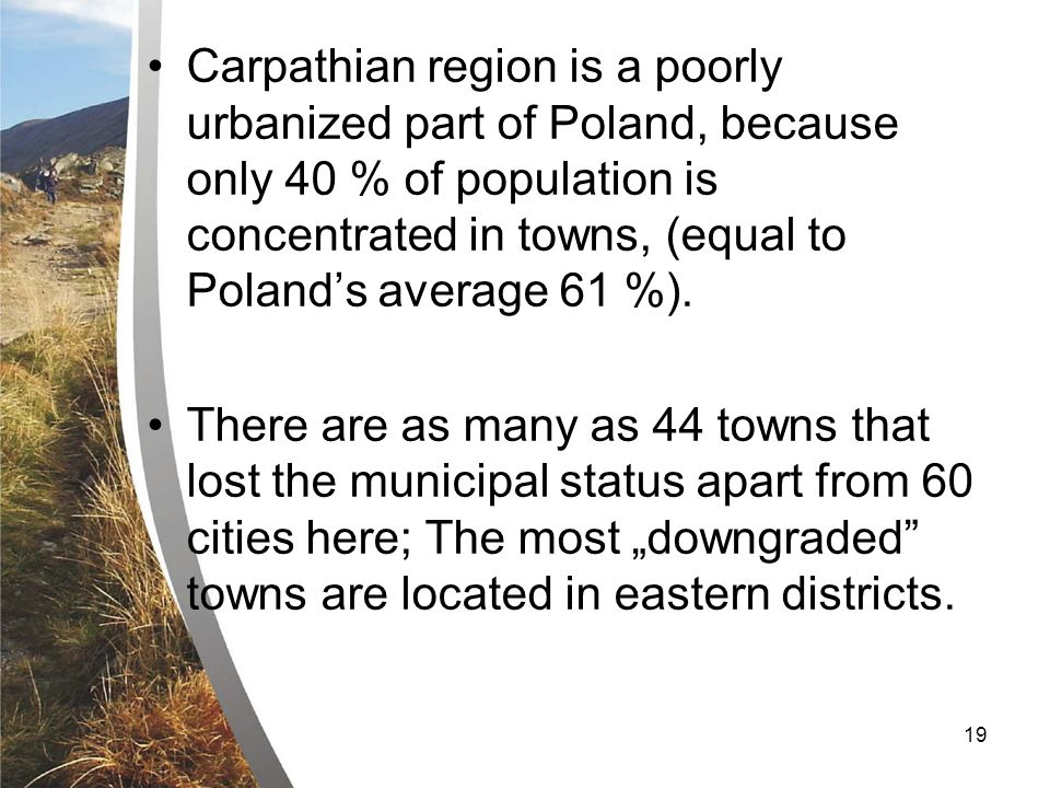 19 Carpathian region is a poorly urbanized part of Poland, because only 40 % of population is concentrated in towns, (equal to Polands average 61 %).