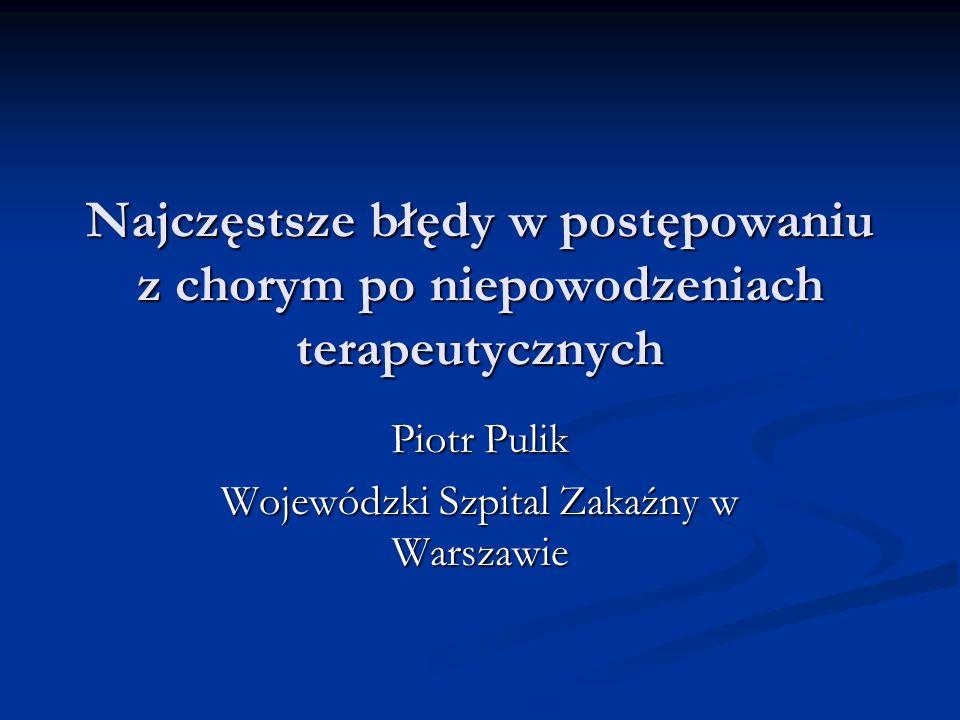 Najczęstsze błędy w postępowaniu z chorym po niepowodzeniach terapeutycznych Piotr Pulik Wojewódzki Szpital Zakaźny w Warszawie