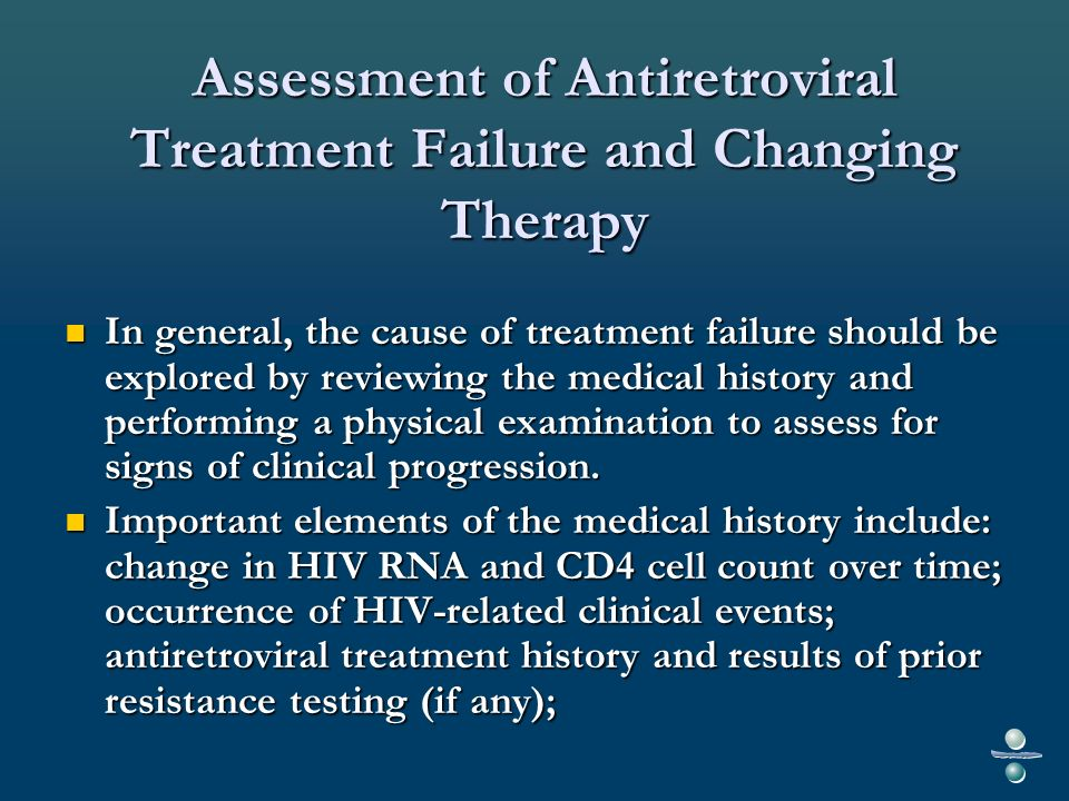 Assessment of Antiretroviral Treatment Failure and Changing Therapy In general, the cause of treatment failure should be explored by reviewing the medical history and performing a physical examination to assess for signs of clinical progression.