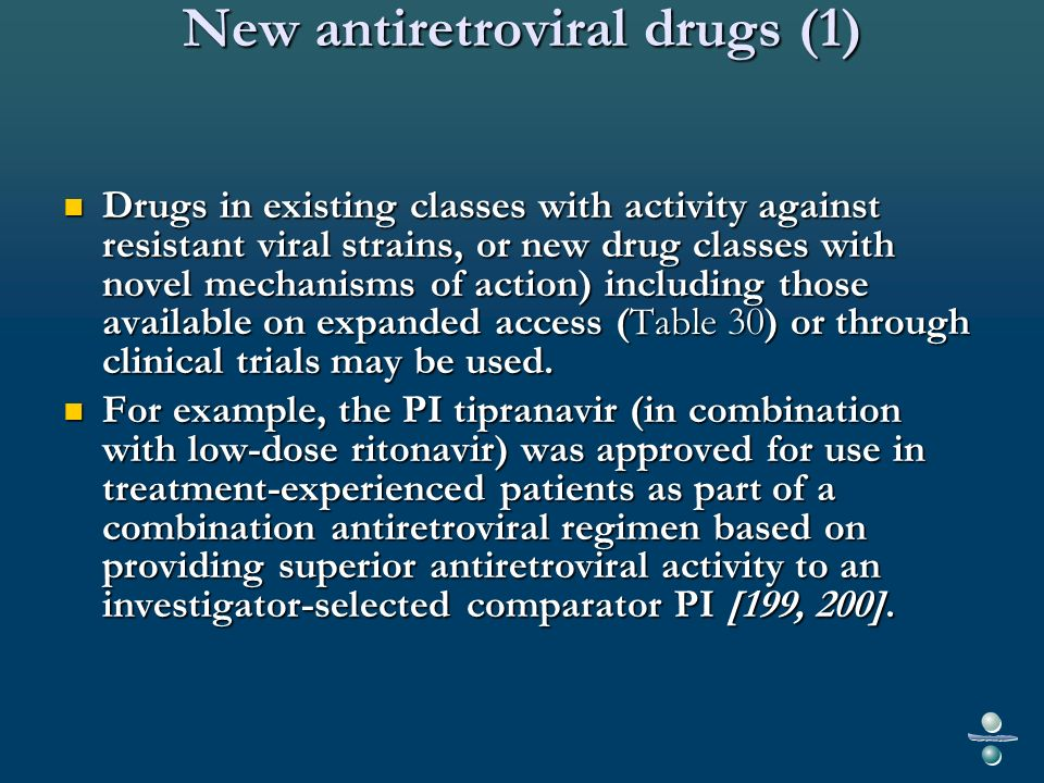New antiretroviral drugs (1) Drugs in existing classes with activity against resistant viral strains, or new drug classes with novel mechanisms of action) including those available on expanded access (Table 30) or through clinical trials may be used.