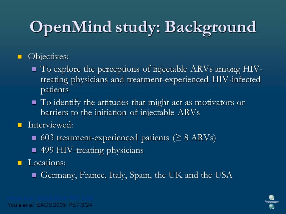 OpenMind study: Background Objectives: Objectives: To explore the perceptions of injectable ARVs among HIV- treating physicians and treatment-experienced HIV-infected patients To explore the perceptions of injectable ARVs among HIV- treating physicians and treatment-experienced HIV-infected patients To identify the attitudes that might act as motivators or barriers to the initiation of injectable ARVs To identify the attitudes that might act as motivators or barriers to the initiation of injectable ARVs Interviewed: Interviewed: 603 treatment-experienced patients ( 8 ARVs) 603 treatment-experienced patients ( 8 ARVs) 499 HIV-treating physicians 499 HIV-treating physicians Locations: Locations: Germany, France, Italy, Spain, the UK and the USA Germany, France, Italy, Spain, the UK and the USA Horne et al.