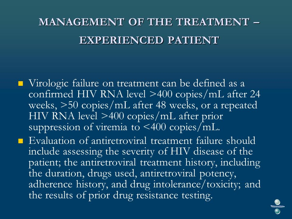 MANAGEMENT OF THE TREATMENT – EXPERIENCED PATIENT Drug resistance testing should be obtained while the patient is taking the failing antiretroviral regimen (or within 4 weeks of treatment discontinuation).