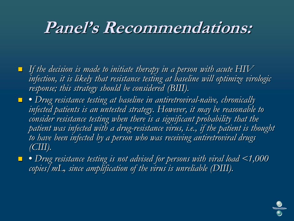 Panels Recommendations: If the decision is made to initiate therapy in a person with acute HIV infection, it is likely that resistance testing at baseline will optimize virologic response; this strategy should be considered (BIII).