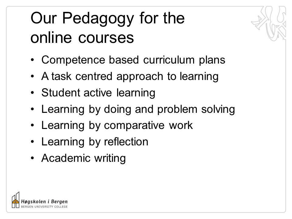 Our Pedagogy for the online courses Competence based curriculum plans A task centred approach to learning Student active learning Learning by doing an