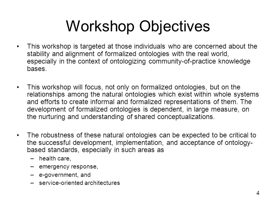 4 Workshop Objectives This workshop is targeted at those individuals who are concerned about the stability and alignment of formalized ontologies with the real world, especially in the context of ontologizing community-of-practice knowledge bases.