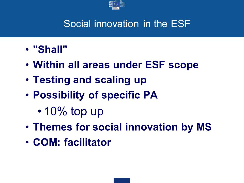 Social innovation in the ESF Shall Within all areas under ESF scope Testing and scaling up Possibility of specific PA 10% top up Themes for social innovation by MS COM: facilitator