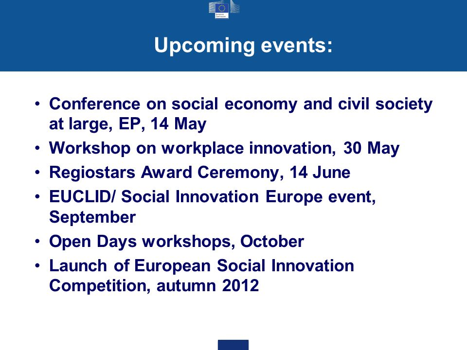 Upcoming events: Conference on social economy and civil society at large, EP, 14 May Workshop on workplace innovation, 30 May Regiostars Award Ceremony, 14 June EUCLID/ Social Innovation Europe event, September Open Days workshops, October Launch of European Social Innovation Competition, autumn 2012