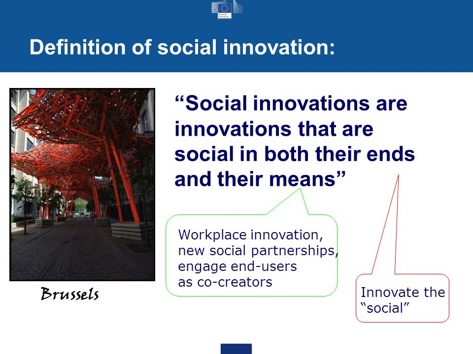 Definition of social innovation: Brussels Social innovations are innovations that are social in both their ends and their means Workplace innovation, new social partnerships, engage end-users as co-creators Innovate the social