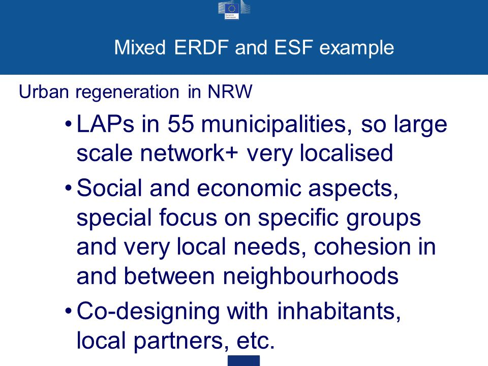 Mixed ERDF and ESF example Urban regeneration in NRW LAPs in 55 municipalities, so large scale network+ very localised Social and economic aspects, special focus on specific groups and very local needs, cohesion in and between neighbourhoods Co-designing with inhabitants, local partners, etc.