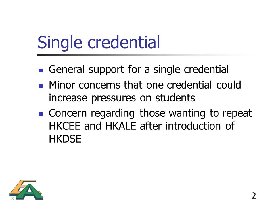2 Single credential General support for a single credential Minor concerns that one credential could increase pressures on students Concern regarding