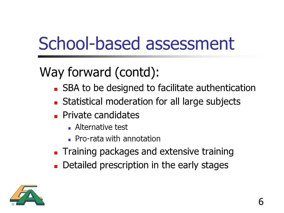 6 School-based assessment Way forward (contd): SBA to be designed to facilitate authentication Statistical moderation for all large subjects Private c