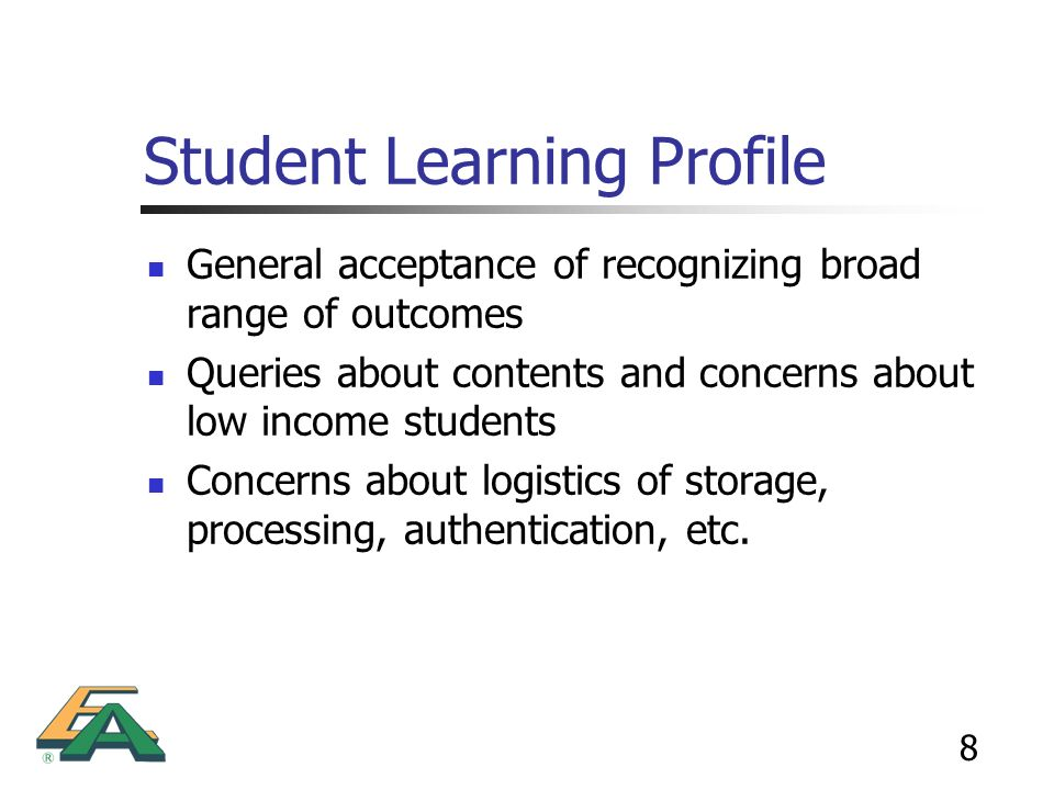 8 Student Learning Profile General acceptance of recognizing broad range of outcomes Queries about contents and concerns about low income students Con
