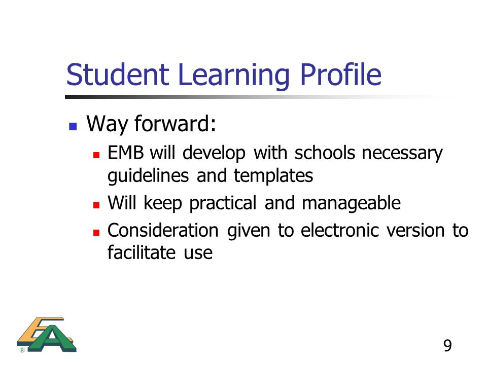 9 Student Learning Profile Way forward: EMB will develop with schools necessary guidelines and templates Will keep practical and manageable Considerat