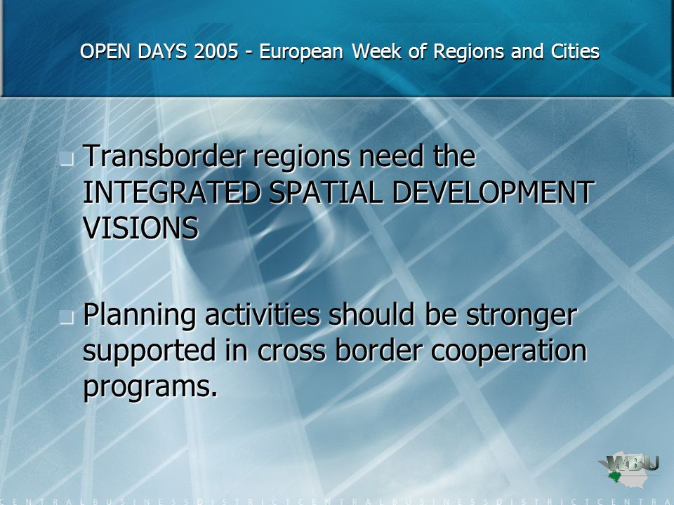 OPEN DAYS 2005 - European Week of Regions and Cities OPEN DAYS 2005 - European Week of Regions and Cities Transborder regions need the INTEGRATED SPATIAL DEVELOPMENT VISIONS Transborder regions need the INTEGRATED SPATIAL DEVELOPMENT VISIONS Planning activities should be stronger supported in cross border cooperation programs.