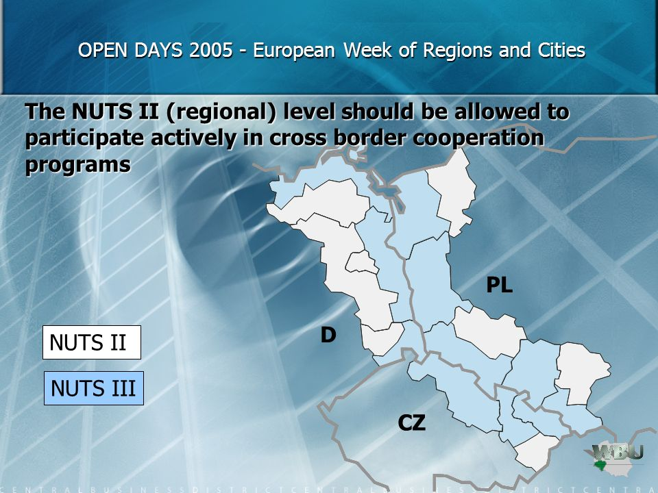 OPEN DAYS 2005 - European Week of Regions and Cities OPEN DAYS 2005 - European Week of Regions and Cities The NUTS II (regional) level should be allowed to participate actively in cross border cooperation programs NUTS II NUTS III D PL CZ