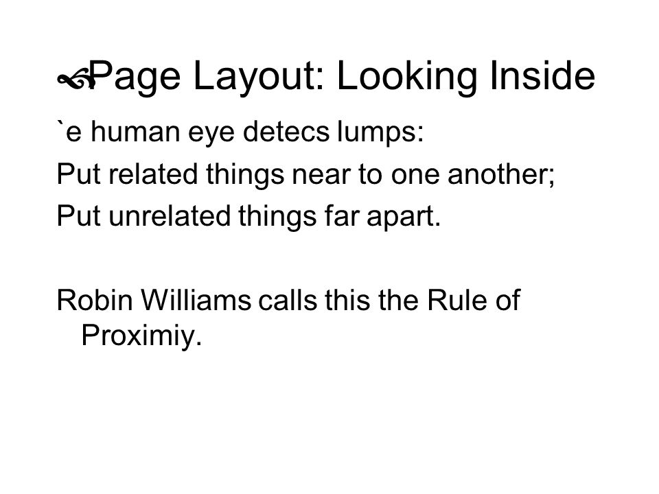 Page Layout: Looking Inside `e human eye detecs lumps: Put related things near to one another; Put unrelated things far apart. Robin Williams calls th