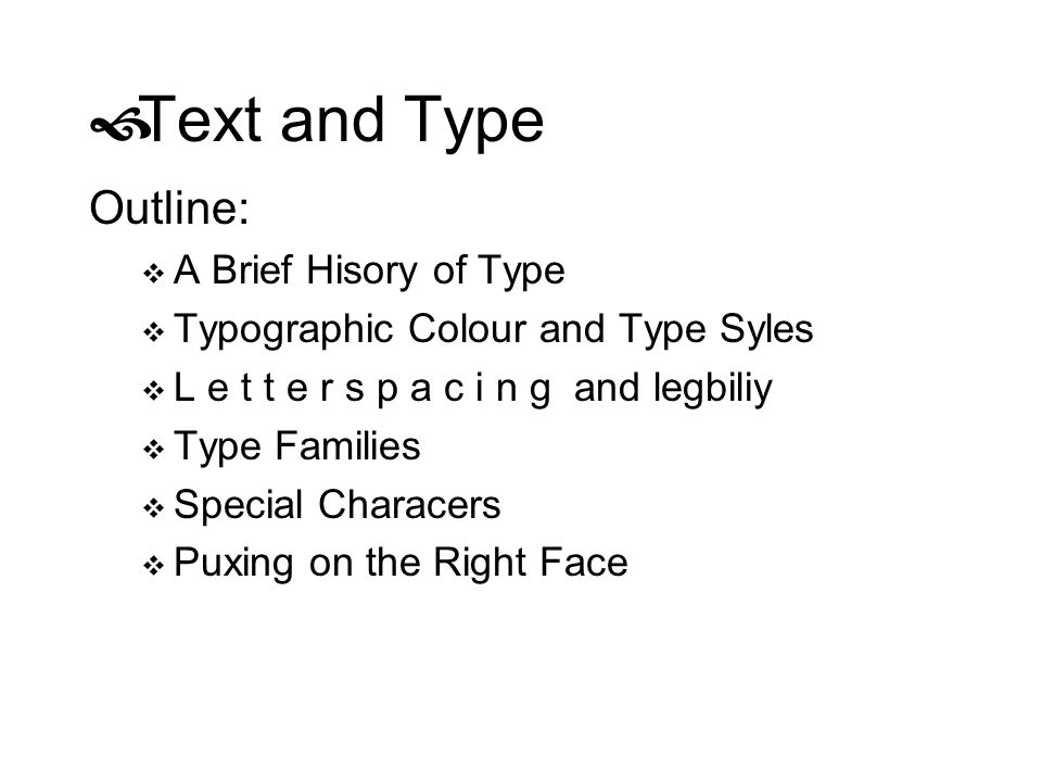Text and Type Outline: A Brief Hisory of Type Typographic Colour and Type Syles L e t t e r s p a c i n g and legbiliy Type Families Special Characers