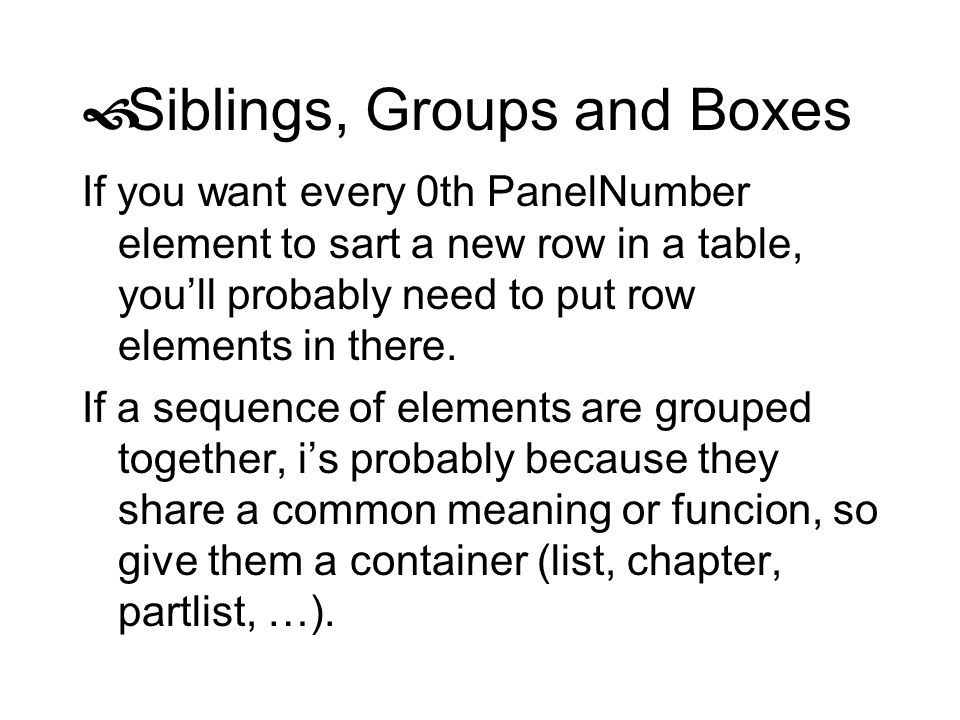Siblings, Groups and Boxes If you want every 0th PanelNumber element to sart a new row in a table, youll probably need to put row elements in there. I