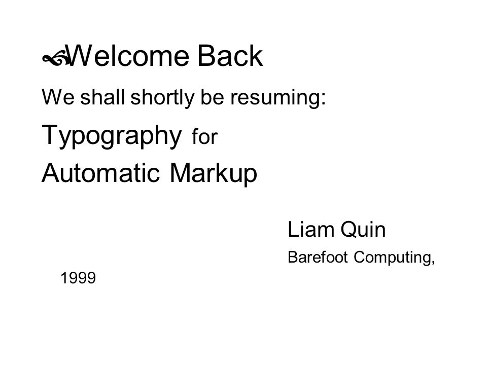 Welcome Back We shall shortly be resuming: Typography for Automatic Markup Liam Quin Barefoot Computing, 1999