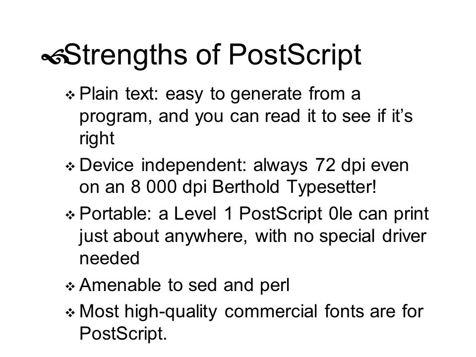 Strengths of PostScript Plain text: easy to generate from a program, and you can read it to see if its right Device independent: always 72 dpi even on