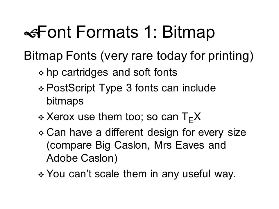 Font Formats 1: Bitmap Bitmap Fonts (very rare today for printing) hp cartridges and soft fonts PostScript Type 3 fonts can include bitmaps Xerox use