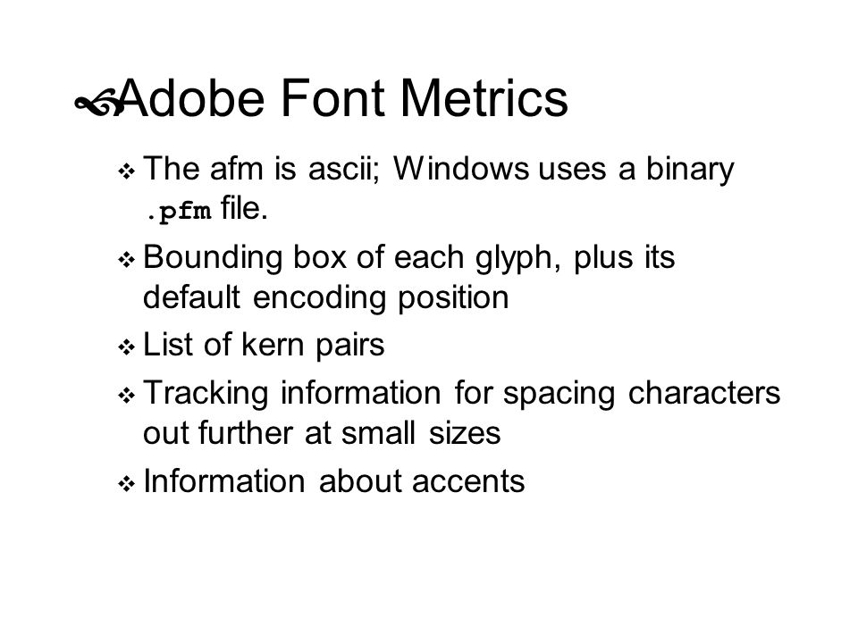 Adobe Font Metrics The afm is ascii; Windows uses a binary.pfm file. Bounding box of each glyph, plus its default encoding position List of kern pairs