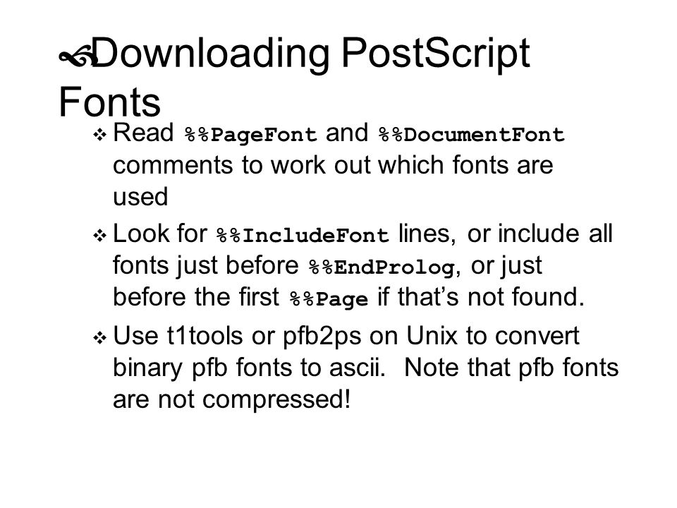 Downloading PostScript Fonts Read %PageFont and %DocumentFont comments to work out which fonts are used Look for %IncludeFont lines, or include all fo