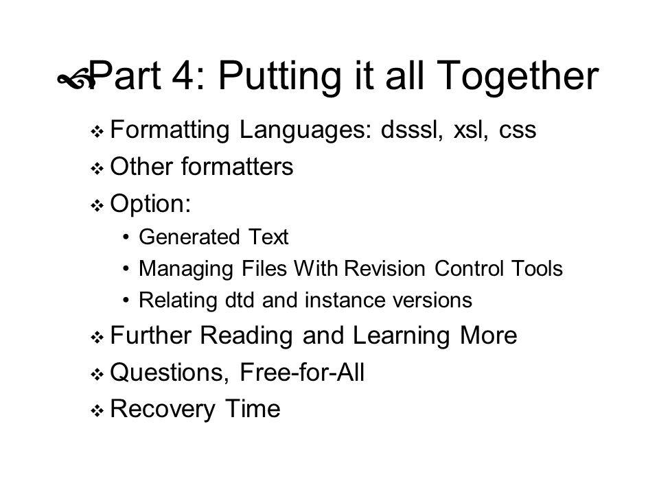 Part 4: Putting it all Together Formatting Languages: dsssl, xsl, css Other formatters Option: Generated Text Managing Files With Revision Control Too