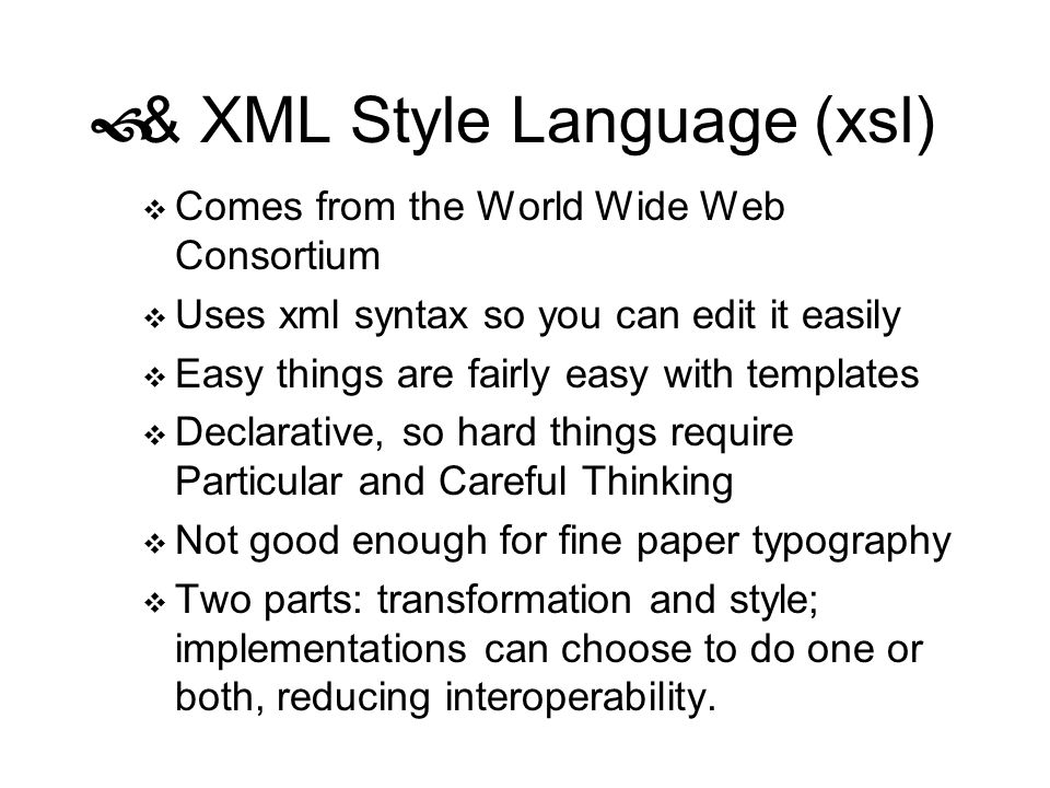 & XML Style Language (xsl) Comes from the World Wide Web Consortium Uses xml syntax so you can edit it easily Easy things are fairly easy with templat