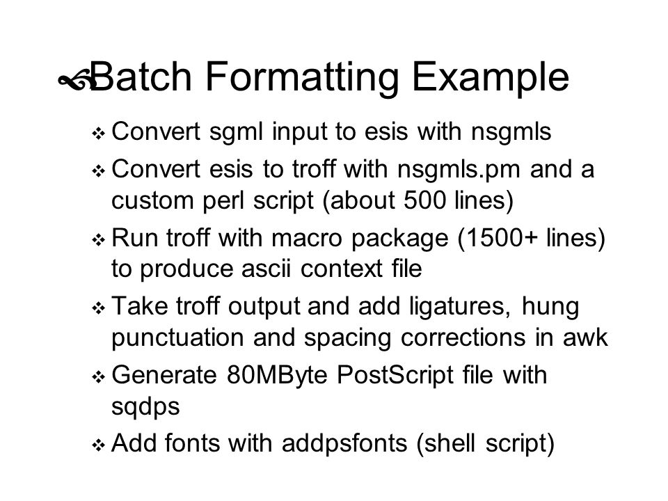 Batch Formatting Example Convert sgml input to esis with nsgmls Convert esis to troff with nsgmls.pm and a custom perl script (about 500 lines) Run tr
