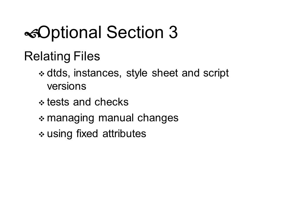 Optional Section 3 Relating Files dtds, instances, style sheet and script versions tests and checks managing manual changes using fixed attributes