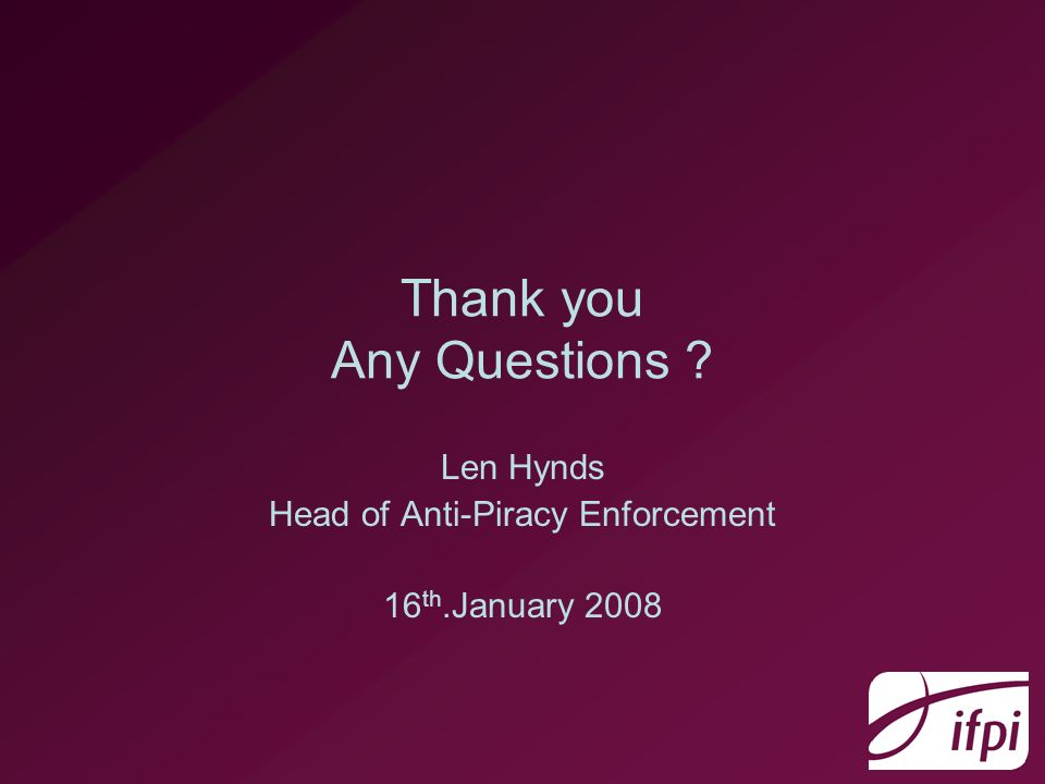 Thank you Any Questions Len Hynds Head of Anti-Piracy Enforcement 16 th.January 2008
