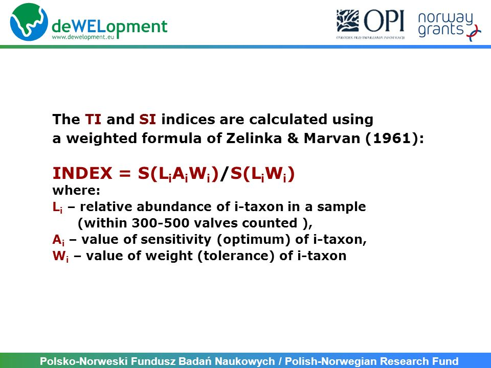 Polsko-Norweski Fundusz Badań Naukowych / Polish-Norwegian Research Fund The Trophic Index [TI]: Trophic values of indicator taxa: 0.3 – 3.9; Weight values of taxa: 1 – 5 The trophic status of a river according to TI: TITrophic status < 1,0Ultraoligotrophy 1,1-1,3Oligotrophy 1,4-1,5Oligo- mesotrophy 1,6-1,8Mesotrophy 1,9-2,2Meso- eutrophy 2,3-2,6Eutrophy 2,7-3,1Eu- politrophy 3,2-3,4Politrophy > 3,4Poli- hypertrophy
