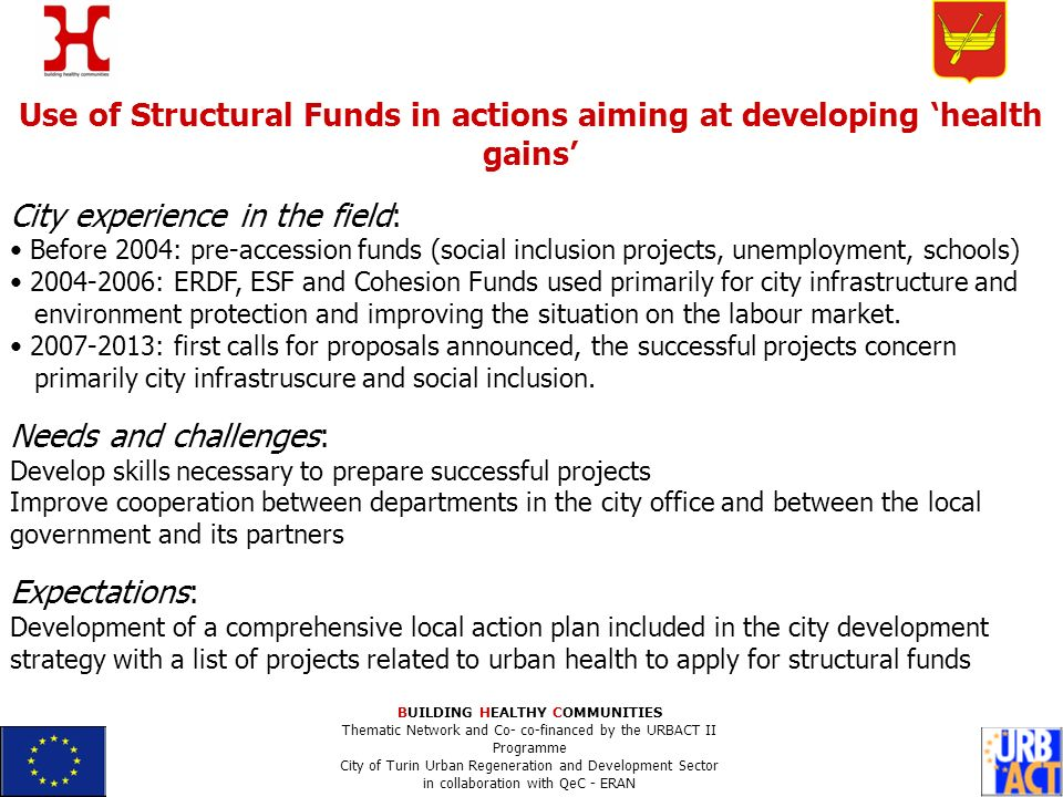 Use of Structural Funds in actions aiming at developing health gains City experience in the field: Before 2004: pre-accession funds (social inclusion projects, unemployment, schools) 2004-2006: ERDF, ESF and Cohesion Funds used primarily for city infrastructure and environment protection and improving the situation on the labour market.