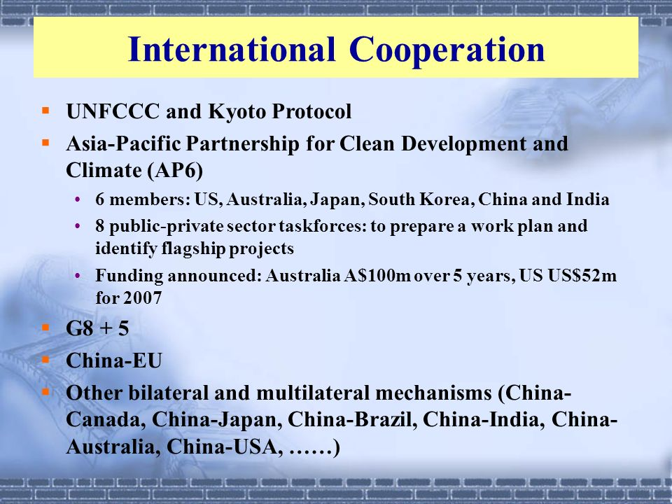 International Cooperation UNFCCC and Kyoto Protocol Asia-Pacific Partnership for Clean Development and Climate (AP6) 6 members: US, Australia, Japan,