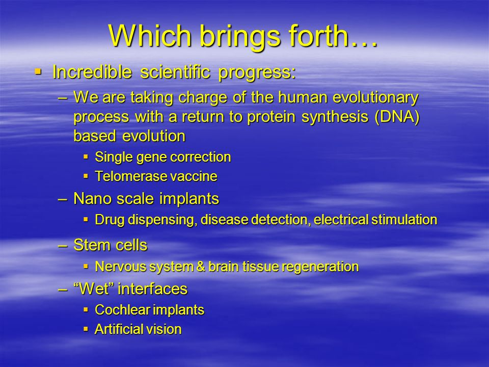 Which brings forth… Incredible scientific progress: Incredible scientific progress: –We are taking charge of the human evolutionary process with a ret