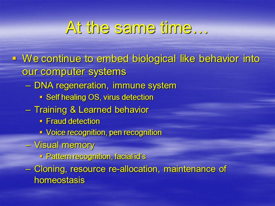 At the same time… We continue to embed biological like behavior into our computer systems We continue to embed biological like behavior into our compu