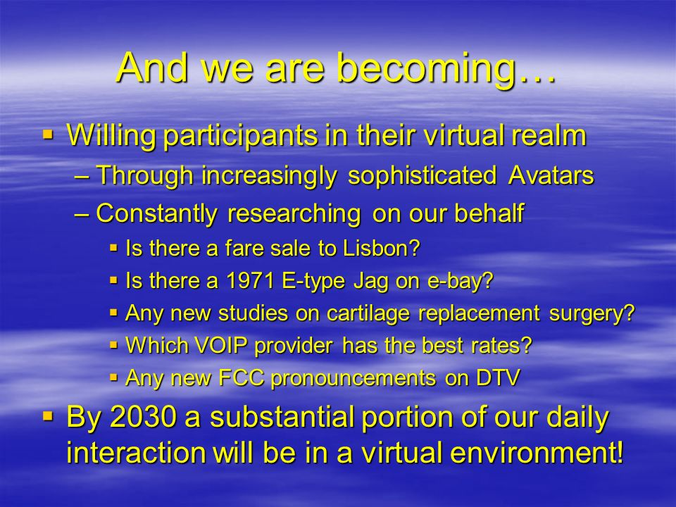 And we are becoming… Willing participants in their virtual realm Willing participants in their virtual realm –Through increasingly sophisticated Avata