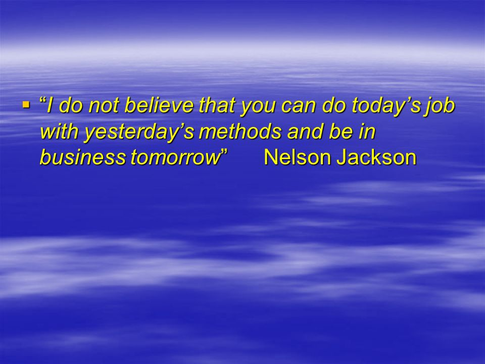 I do not believe that you can do todays job with yesterdays methods and be in business tomorrowNelson JacksonI do not believe that you can do todays j