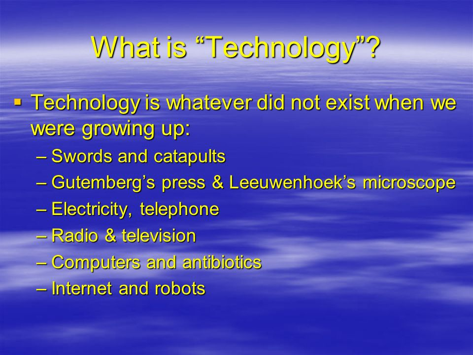 What is Technology? Technology is whatever did not exist when we were growing up: Technology is whatever did not exist when we were growing up: –Sword