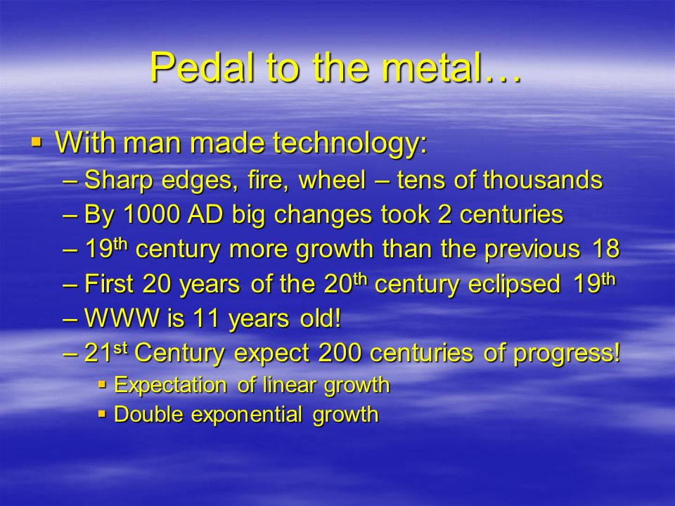 Pedal to the metal… With man made technology: With man made technology: –Sharp edges, fire, wheel – tens of thousands –By 1000 AD big changes took 2 c