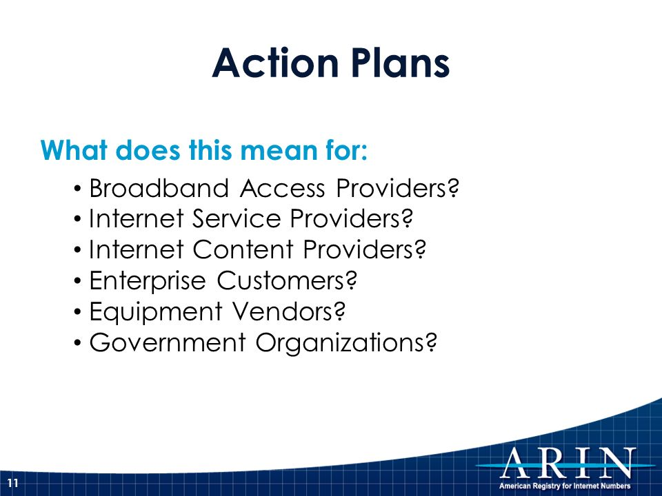 Action Plans What does this mean for: Broadband Access Providers? Internet Service Providers? Internet Content Providers? Enterprise Customers? Equipm