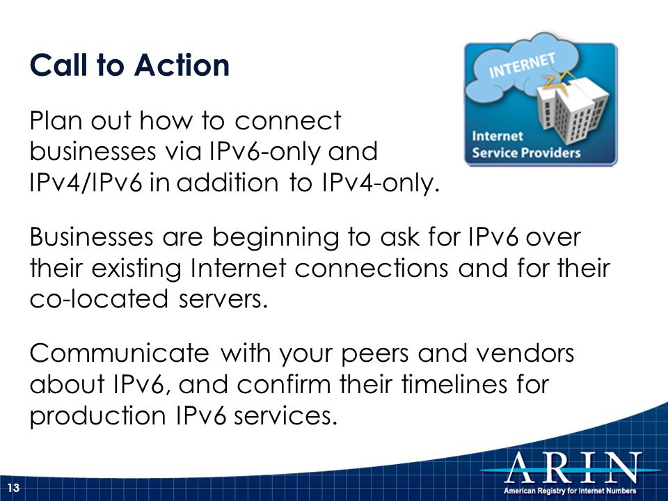 Call to Action Plan out how to connect businesses via IPv6-only and IPv4/IPv6 in addition to IPv4-only. Businesses are beginning to ask for IPv6 over