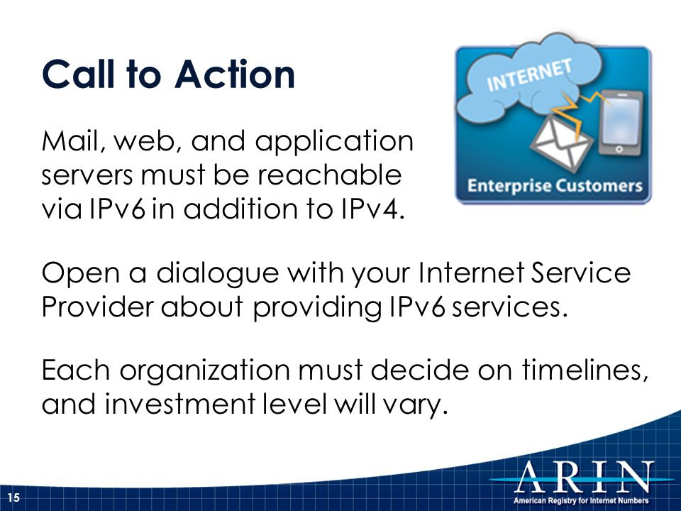 Call to Action Mail, web, and application servers must be reachable via IPv6 in addition to IPv4. Open a dialogue with your Internet Service Provider
