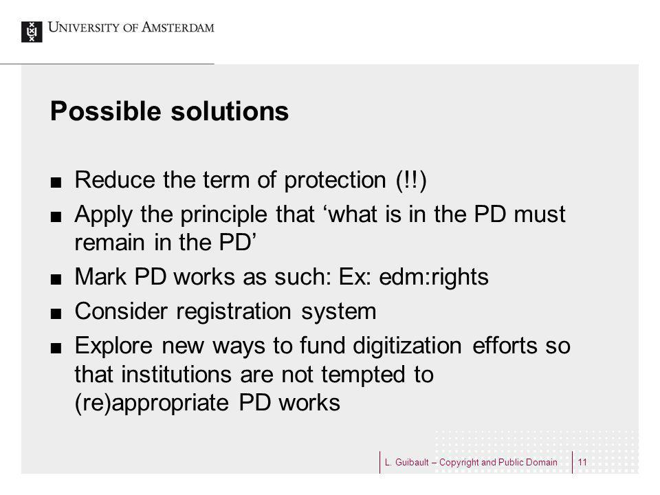 Possible solutions Reduce the term of protection (!!) Apply the principle that what is in the PD must remain in the PD Mark PD works as such: Ex: edm:rights Consider registration system Explore new ways to fund digitization efforts so that institutions are not tempted to (re)appropriate PD works L.