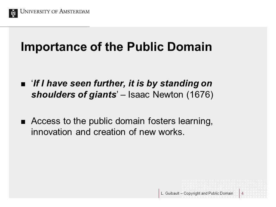 Importance of the Public Domain If I have seen further, it is by standing on shoulders of giants – Isaac Newton (1676) Access to the public domain fosters learning, innovation and creation of new works.