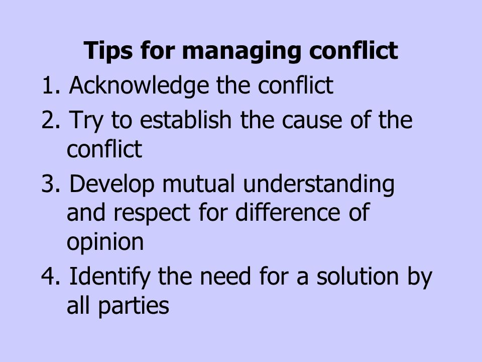 Tips for managing conflict 1. Acknowledge the conflict 2. Try to establish the cause of the conflict 3. Develop mutual understanding and respect for d