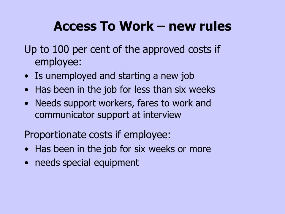 Access To Work – new rules Up to 100 per cent of the approved costs if employee: Is unemployed and starting a new job Has been in the job for less tha