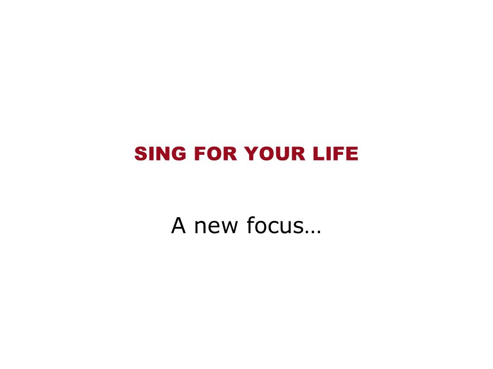 SING FOR YOUR LIFE A new focus…